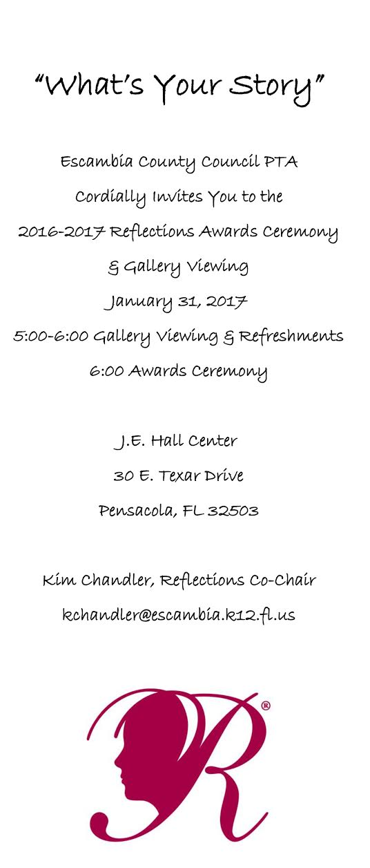 What's your story?   Escambia county Council of PTA/PTSA's Cordially inivites you to the 2016-2017 Reflections Awards Ceremony & Gallery Viewing. January 31, 2017 5:00-6:00 Gallery Viewing & Refreshments 6:00 Awards Ceremony  J.E. Hall Center 30 E. Texar Drive Pensacola, FL  32503  Kim Chandler, Reflections Co-Chair